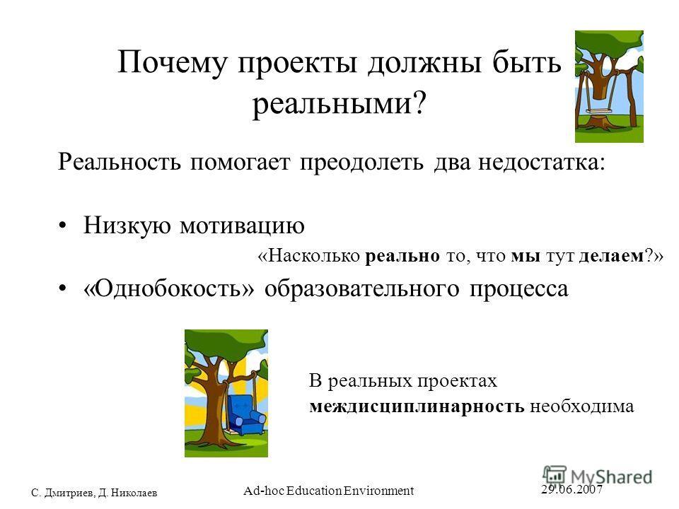 С. Дмитриев, Д. Николаев 29.06.2007 Ad-hoc Education Environment Почему проекты должны быть реальными? Реальность помогает преодолеть два недостатка: Низкую мотивацию «Однобокость» образовательного процесса «Насколько реально то, что мы тут делаем?»