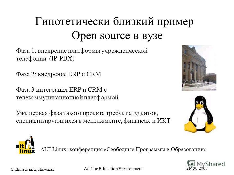 С. Дмитриев, Д. Николаев 29.06.2007 Ad-hoc Education Environment Гипотетически близкий пример Open source в вузе Фаза 1: внедрение платформы учрежденческой телефонии (IP-PBX) Фаза 2: внедрение ERP и CRM Фаза 3 интеграция ERP и CRM с телекоммуникацион