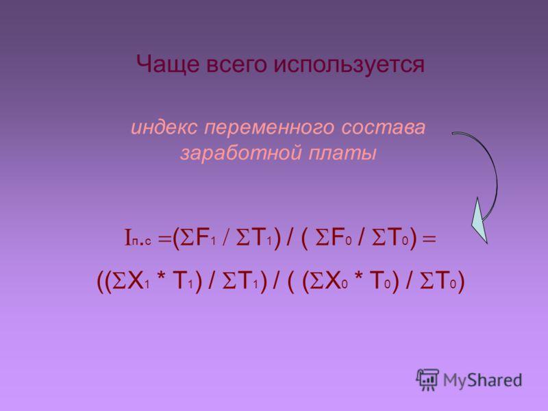 Чаще всего используется индекс переменного состава заработной платы п. с ( F 1 T 1 ) / ( F 0 / T 0 ) (( X 1 * T 1 ) / T 1 ) / ( ( X 0 * T 0 ) / T 0 )