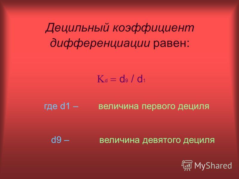 Децильный коэффициент дифференциации равен: d d 9 / d 1 где d1 –величина первого дециля d9 –величина девятого дециля