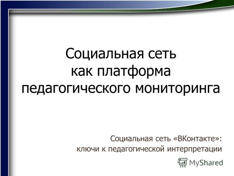 Социальная сеть как платформа педагогического мониторинга Социальная сеть «ВКонтакте»: ключи к педагогической интерпретации