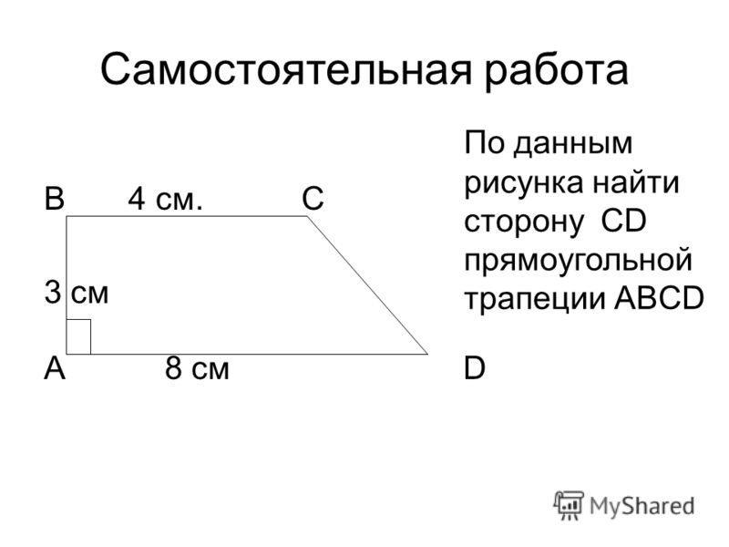 Самостоятельная работа В 4 см. С 3 см А 8 см D По данным рисунка найти сторону CD прямоугольной трапеции АBСD