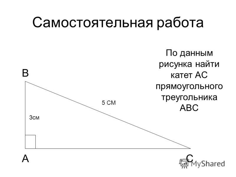 Самостоятельная работа 3см 5 СМ По данным рисунка найти катет AC прямоугольного треугольника ABC А С В