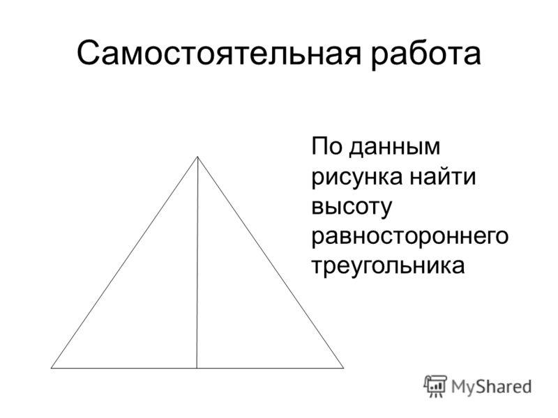 Самостоятельная работа По данным рисунка найти высоту равностороннего треугольника