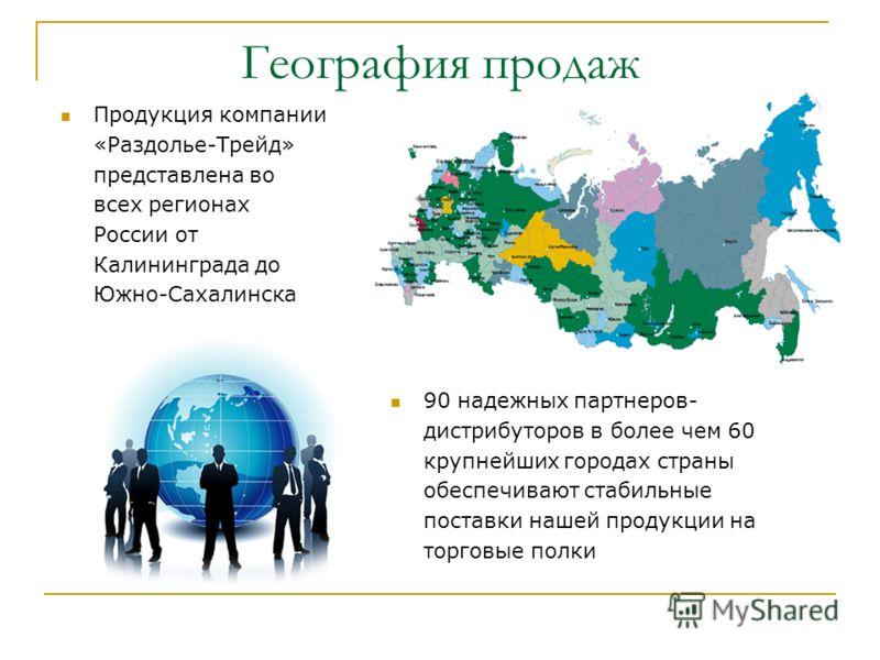 География продаж 90 надежных партнеров- дистрибуторов в более чем 60 крупнейших городах страны обеспечивают стабильные поставки нашей продукции на торговые полки Продукция компании «Раздолье-Трейд» представлена во всех регионах России от Калининграда