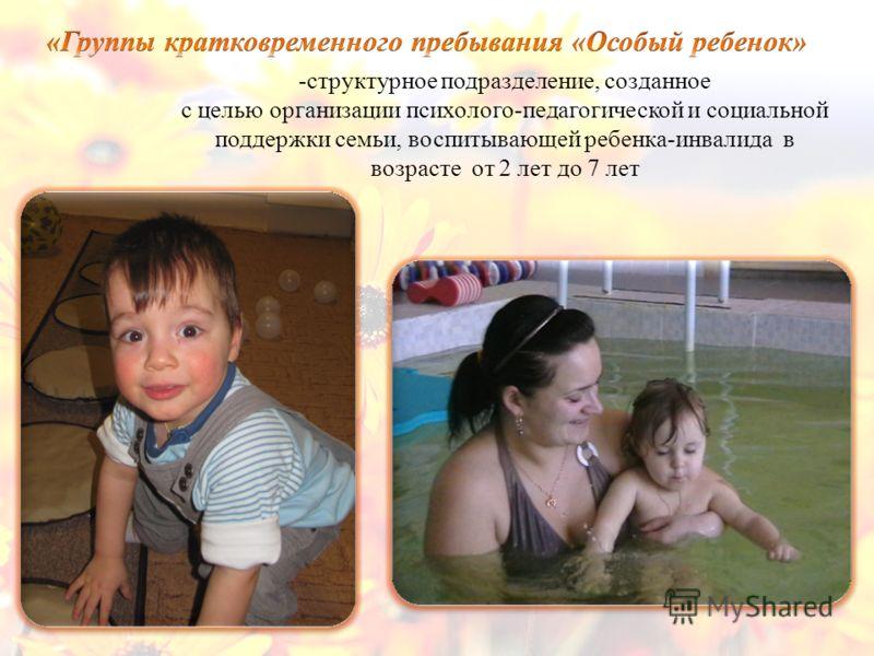 -структурное подразделение, созданное с целью организации психолого-педагогической и социальной поддержки семьи, воспитывающей ребенка-инвалида в возрасте от 2 лет до 7 лет