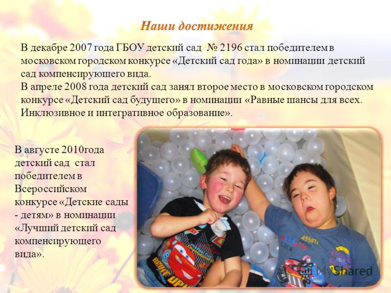 В декабре 2007 года ГБОУ детский сад 2196 стал победителем в московском городском конкурсе «Детский сад года» в номинации детский сад компенсирующего вида. В апреле 2008 года детский сад занял второе место в московском городском конкурсе «Детский сад
