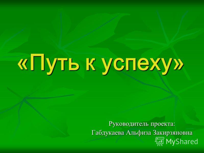 «Путь к успеху» Руководитель проекта: Габдукаева Альфиза Закирзяновна