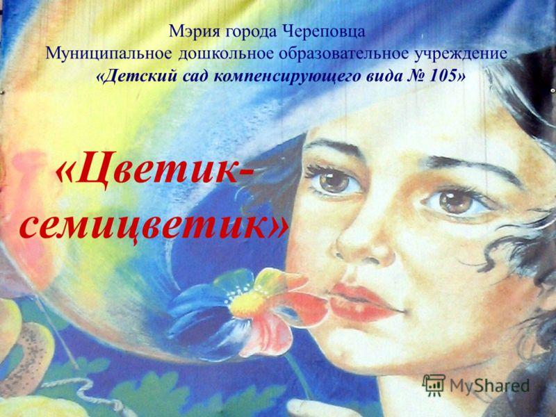 Мэрия города Череповца Муниципальное дошкольное образовательное учреждение «Детский сад компенсирующего вида 105» «Цветик- семицветик»