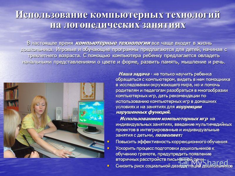 Использование компьютерных технологий на логопедических занятиях В настоящее время компьютерные технологии все чаще входят в жизнь дошкольника. Игровые и обучающие программы предлагаются для детей, начиная с трехлетнего возраста. С помощью компьютера