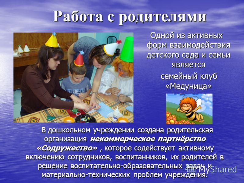 Работа с родителями Одной из активных форм взаимодействия детского сада и семьи является Одной из активных форм взаимодействия детского сада и семьи является семейный клуб «Медуница» семейный клуб «Медуница» В дошкольном учреждении создана родительск