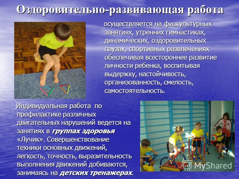 Оздоровительно-развивающая работа осуществляется на физкультурных занятиях, утренних гимнастиках, динамических, оздоровительных паузах, спортивных развлечениях обеспечивая всестороннее развитие личности ребенка, воспитывая выдержку, настойчивость, ор