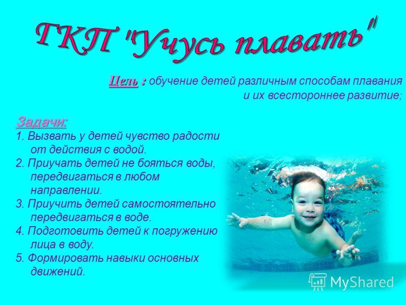 Цель : Цель : обучение детей различным способам плавания и их всестороннее развитие ; Задачи: 1. Вызвать у детей чувство радости от действия с водой. 2. Приучать детей не бояться воды, передвигаться в любом направлении. 3. Приучить детей самостоятель