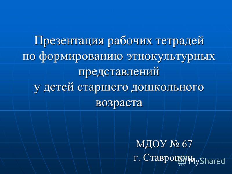 Презентация рабочих тетрадей по формированию этнокультурных представлений у детей старшего дошкольного возраста МДОУ 67 г. Ставрополь
