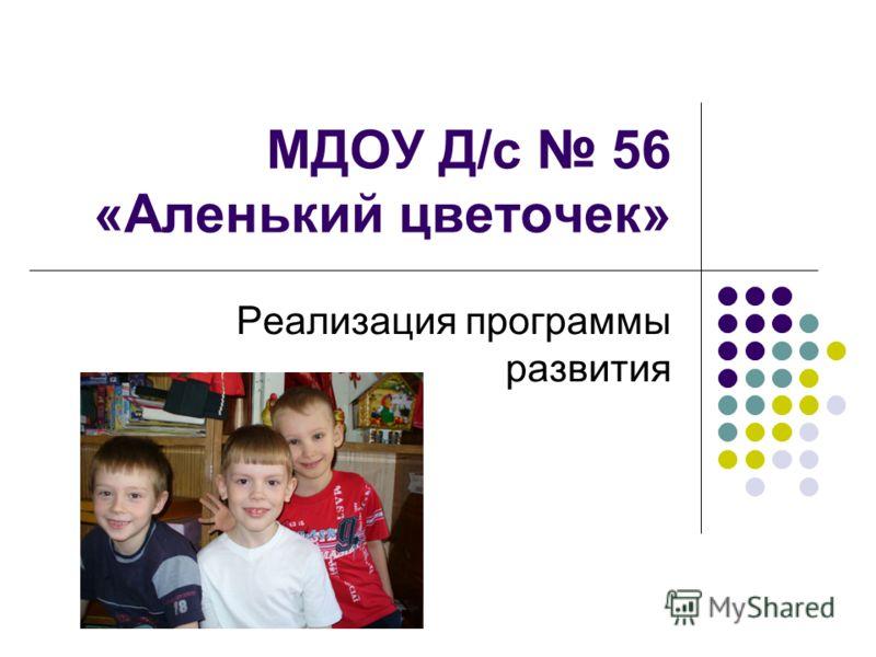 МДОУ Д/с 56 «Аленький цветочек» Реализация программы развития