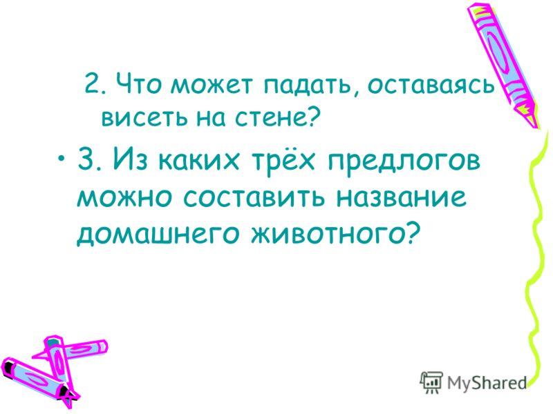 2. Что может падать, оставаясь висеть на стене? 3. Из каких трёх предлогов можно составить название домашнего животного?