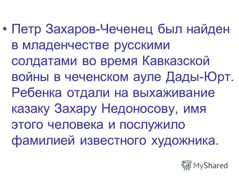 Петр Захаров-Чеченец был найден в младенчестве русскими солдатами во время Кавказской войны в чеченском ауле Дады-Юрт. Ребенка отдали на выхаживание казаку Захару Недоносову, имя этого человека и послужило фамилией известного художника.
