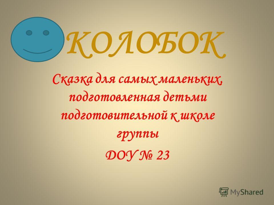 КОЛОБОК Сказка для самых маленьких, подготовленная детьми подготовительной к школе группы ДОУ 23