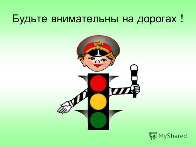 Будьте внимательны на дорогах !