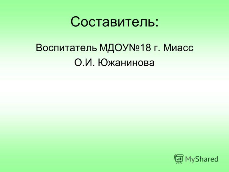 Составитель: Воспитатель МДОУ18 г. Миасс О.И. Южанинова