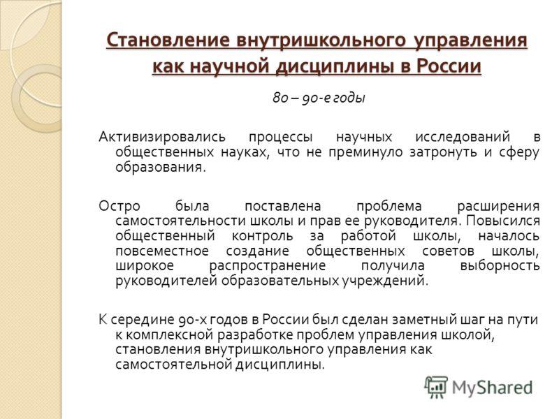 Становление внутришкольного управления как научной дисциплины в России 80 – 90- е годы Активизировались процессы научных исследований в общественных науках, что не преминуло затронуть и сферу образования. Остро была поставлена проблема расширения сам