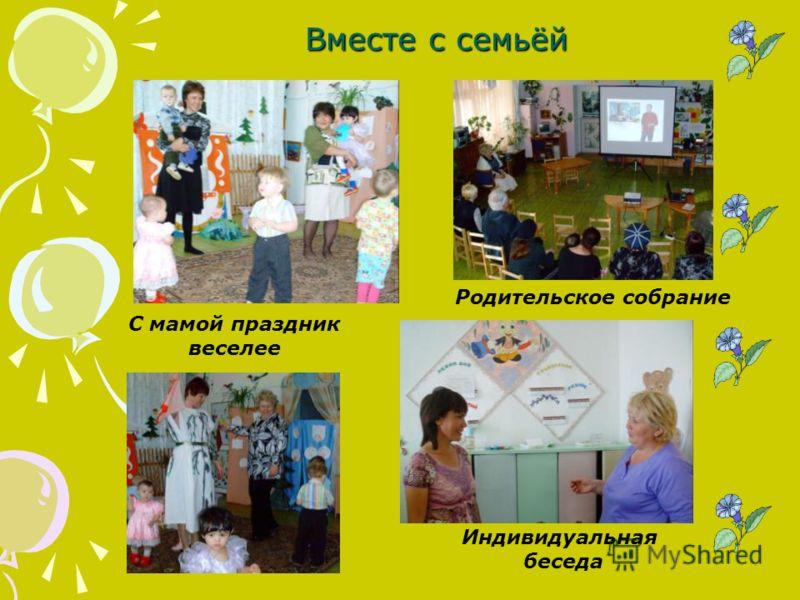 Вместе с семьёй Индивидуальная беседа Родительское собрание С мамой праздник веселее