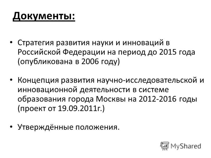 Документы: Стратегия развития науки и инноваций в Российской Федерации на период до 2015 года (опубликована в 2006 году) Концепция развития научно-исследовательской и инновационной деятельности в системе образования города Москвы на 2012-2016 годы (п