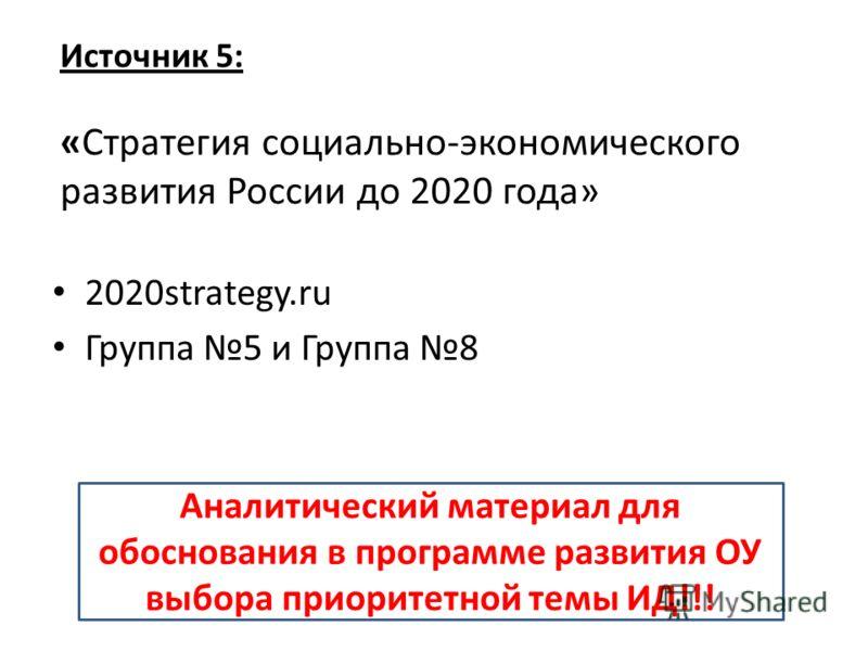 Источник 5: «Стратегия социально-экономического развития России до 2020 года» 2020strategy.ru Группа 5 и Группа 8 Аналитический материал для обоснования в программе развития ОУ выбора приоритетной темы ИД!!!