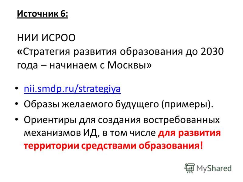 Источник 6: НИИ ИСРОО «Стратегия развития образования до 2030 года – начинаем с Москвы» nii.smdp.ru/strategiya Образы желаемого будущего (примеры). Ориентиры для создания востребованных механизмов ИД, в том числе для развития территории средствами об