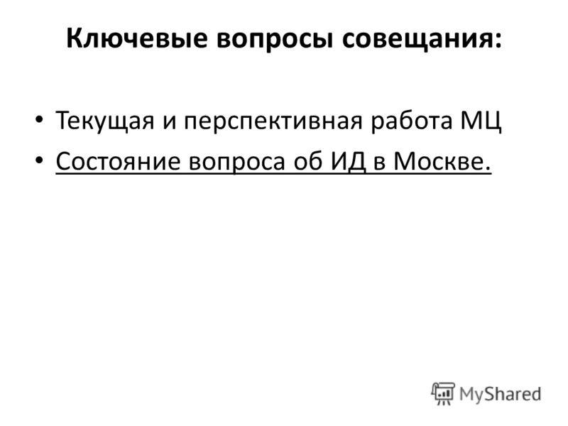 Ключевые вопросы совещания: Текущая и перспективная работа МЦ Состояние вопроса об ИД в Москве.