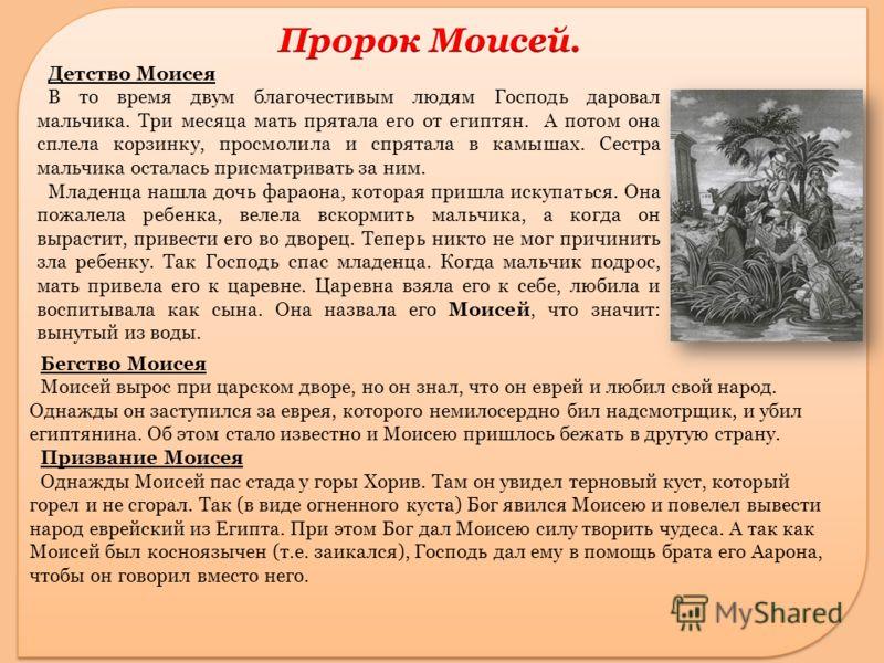 Бегство Моисея Моисей вырос при царском дворе, но он знал, что он еврей и любил свой народ. Однажды он заступился за еврея, которого немилосердно бил надсмотрщик, и убил египтянина. Об этом стало известно и Моисею пришлось бежать в другую страну. При