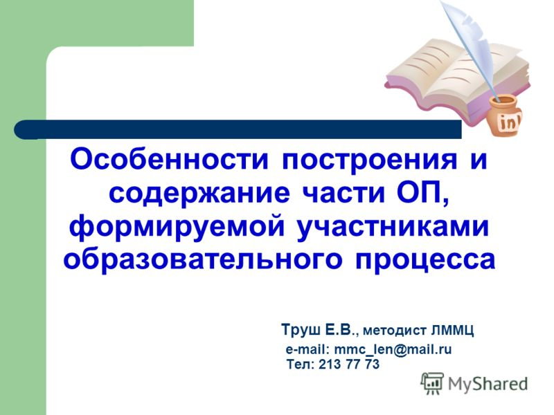 Особенности построения и содержание части ОП, формируемой участниками образовательного процесса Труш Е.В., методист ЛММЦ e-mail: mmc_len@mail.ru Тел: 213 77 73