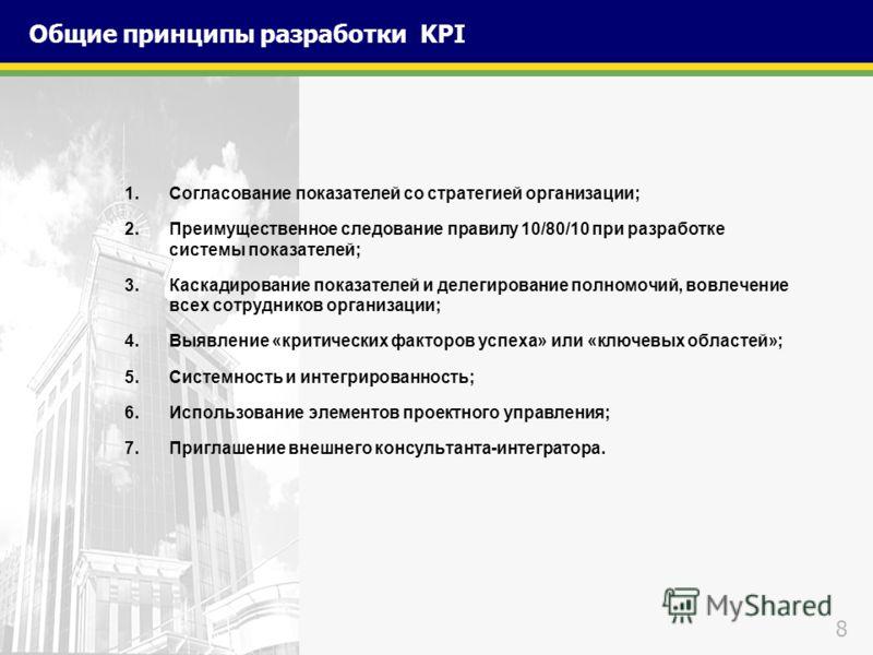 8 Общие принципы разработки KPI 1.Согласование показателей со стратегией организации; 2.Преимущественное следование правилу 10/80/10 при разработке системы показателей; 3.Каскадирование показателей и делегирование полномочий, вовлечение всех сотрудни