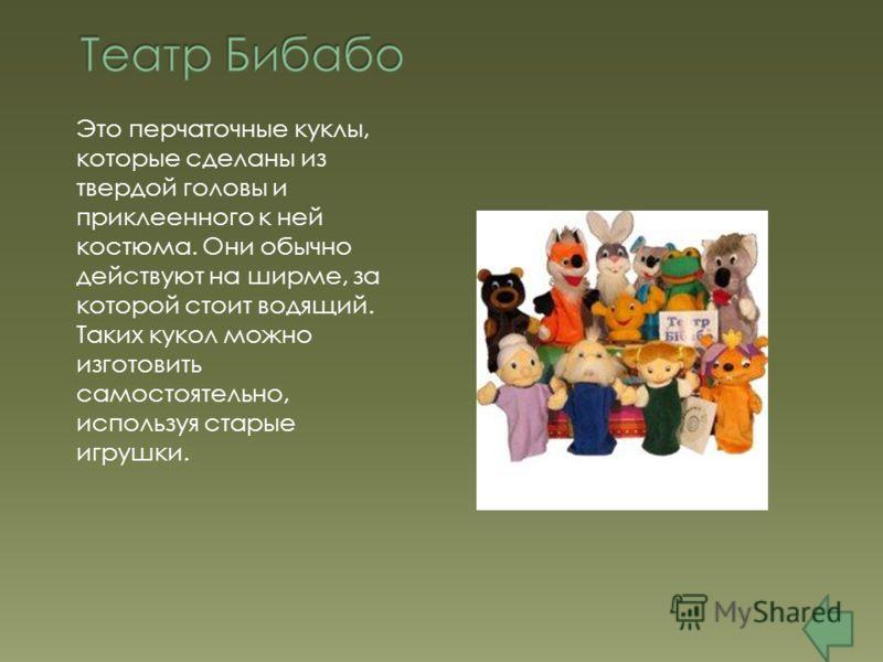 Это перчаточные куклы, которые сделаны из твердой головы и приклеенного к ней костюма. Они обычно действуют на ширме, за которой стоит водящий. Таких кукол можно изготовить самостоятельно, используя старые игрушки.