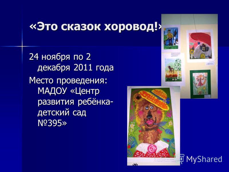 «Это сказок хоровод!» 24 ноября по 2 декабря 2011 года Место проведения: МАДОУ «Центр развития ребёнка- детский сад 395»