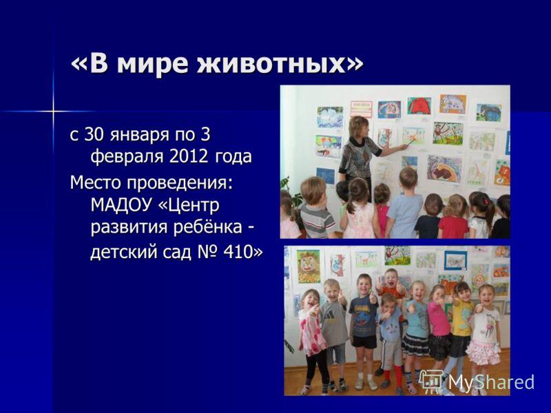 «В мире животных» с 30 января по 3 февраля 2012 года Место проведения: МАДОУ «Центр развития ребёнка - детский сад 410»