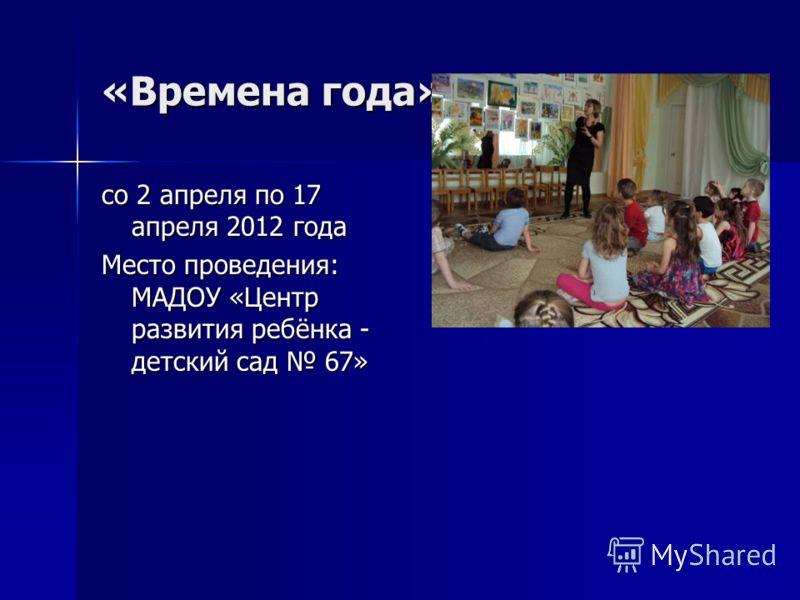 «Времена года» со 2 апреля по 17 апреля 2012 года Место проведения: МАДОУ «Центр развития ребёнка - детский сад 67»