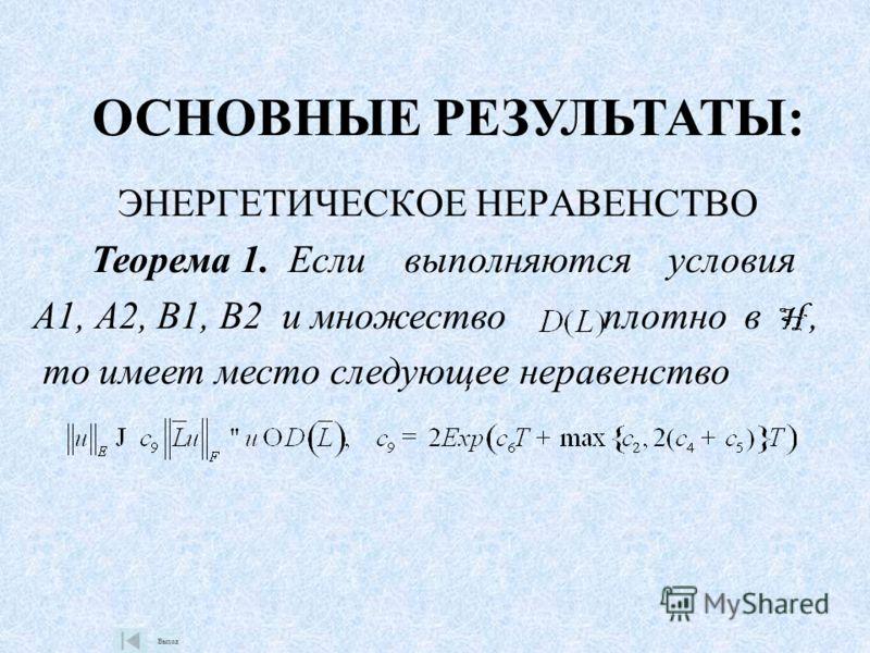 ЭНЕРГЕТИЧЕСКОЕ НЕРАВЕНСТВО Теорема 1. Если выполняются условия А1, А2, В1, В2 и множество плотно в, то имеет место следующее неравенство Выход ОСНОВНЫЕ РЕЗУЛЬТАТЫ: