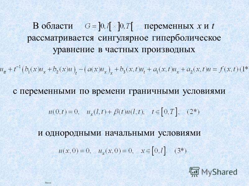 В области переменных x и t рассматривается сингулярное гиперболическое уравнение в частных производных с переменными по времени граничными условиями и однородными начальными условиями Выход