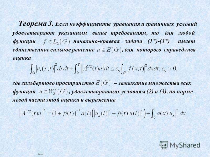Теорема 3. Если коэффициенты уравнения и граничных условий удовлетворяют указанным выше требованиям, то для любой функции начально-краевая задача (1*)-(3*) имеет единственное сильное решение, для которого справедлива оценка где гильбертово пространст