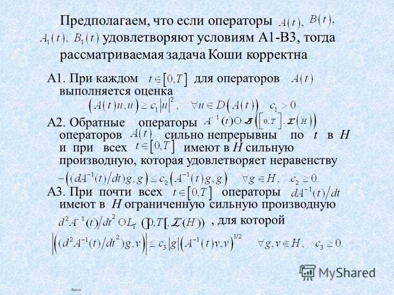 Предполагаем, что если операторы удовлетворяют условиям А1-В3, тогда рассматриваемая задача Коши корректна А1. При каждом для операторов выполняется оценка А2. Обратные операторы операторов сильно непрерывны по t в Н и при всех имеют в Н сильную прои