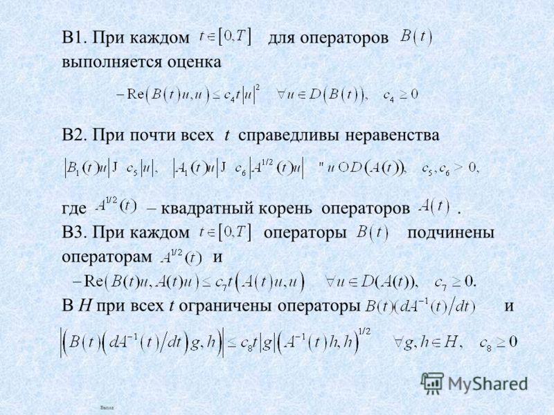 В1. При каждом для операторов выполняется оценка В2. При почти всех t справедливы неравенства где – квадратный корень операторов. В3. При каждом операторы подчинены операторам и. В H при всех t ограничены операторы и Выход