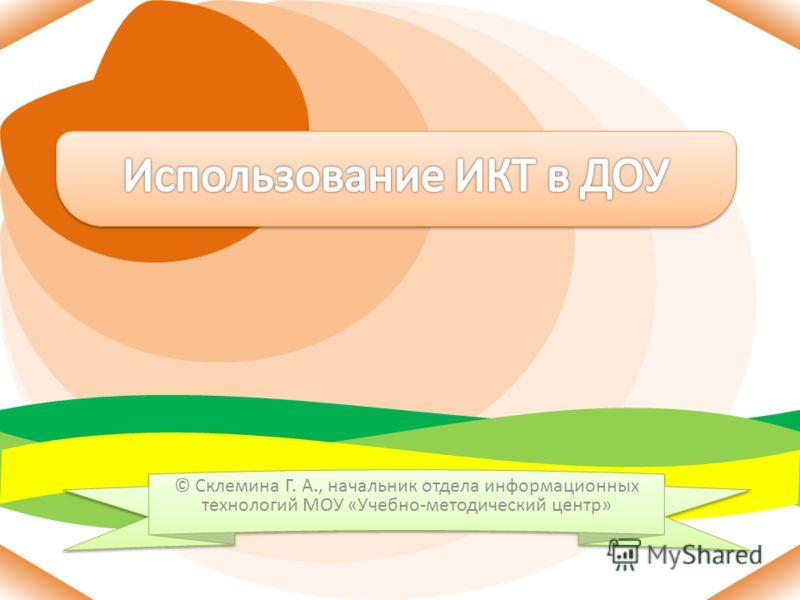 © Склемина Г. А., начальник отдела информационных технологий МОУ «Учебно-методический центр»