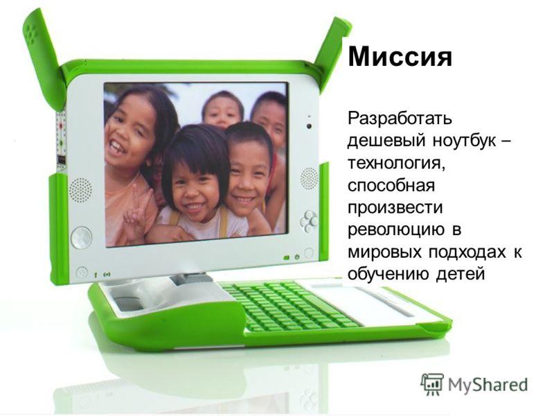 Миссия Разработать дешевый ноутбук – технология, способная произвести революцию в мировых подходах к обучению детей