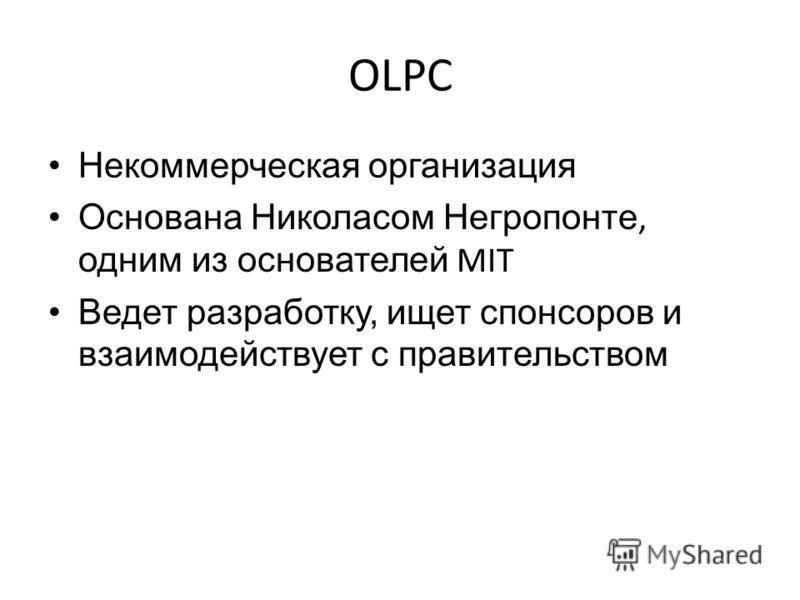 OLPC Некоммерческая организация Основана Николасом Негропонте, одним из основателей MIT Ведет разработку, ищет спонсоров и взаимодействует с правительством