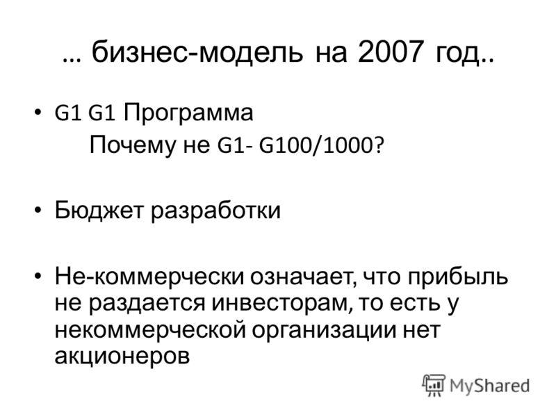 … бизнес-модель на 2007 год.. G1 G1 Программа Почему не G1- G100/1000? Бюджет разработки Не-коммерчески означает, что прибыль не раздается инвесторам, то есть у некоммерческой организации нет акционеров
