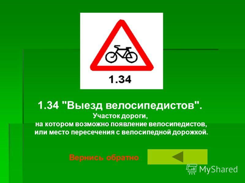 1.34 Выезд велосипедистов. Участок дороги, на котором возможно появление велосипедистов, или место пересечения с велосипедной дорожкой. Вернись обратно