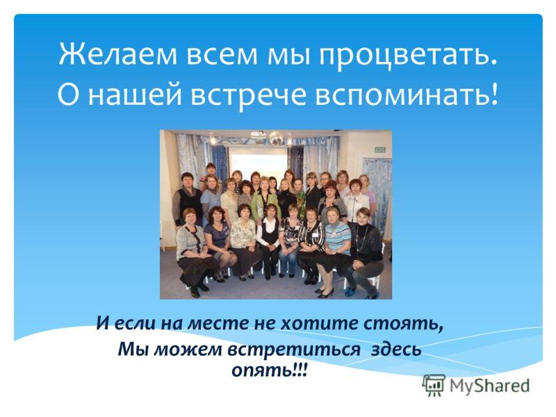 Желаем всем мы процветать. О нашей встрече вспоминать! И если на месте не хотите стоять, Мы можем встретиться здесь опять!!!