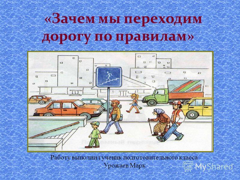 «Зачем мы переходим дорогу по правилам» Работу выполнил ученик подготовительного класса Урожаев Марк