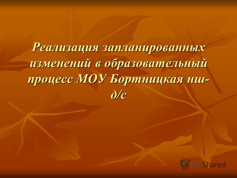Реализация запланированных изменений в образовательный процесс МОУ Бортницкая нш- д/с